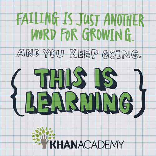 Failing is just another word for growing. And you keep going. This is learning. Khan Academy,