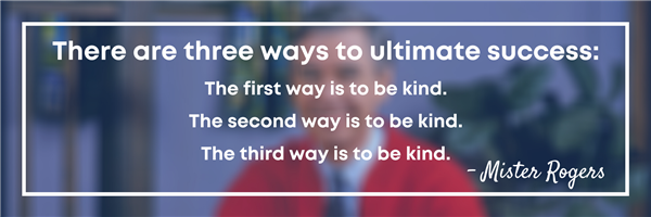 There are three ways to ultimate success: the first way is to be kind. the second way is to be kind. (Mister Rogers)